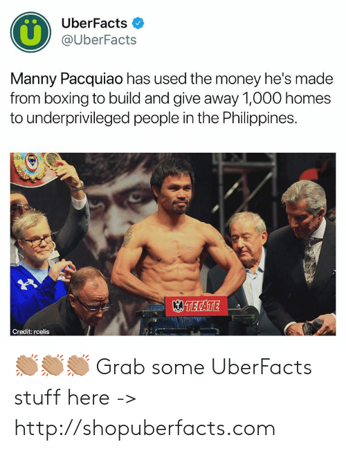 Boxing, Manny Pacquiao, and Memes: UberFacts  @UberFacts  Manny Pacquiao has used the money he's made  from boxing to build and give away 1,000 homes  to underprivileged people in the Philippines.  be  TECATE  Credit: rcelis 👏🏽👏🏽👏🏽  Grab some UberFacts stuff here -> http://shopuberfacts.com