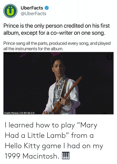 "Credited: UberFacts  @UberFacts  Prince is the only person credited on his first  album, except for a co-writer on one song  Prince sang all the parts, produced every song, and played  all the instruments for the album  Credit: Penner/CC BY-SA 2.0 I learned how to play ""Mary Had a Little Lamb"" from a Hello Kitty game I had on my 1999 Macintosh. 🎹"
