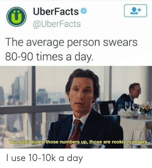 Uberfacts: UberFacts  @UberFacts  The average person swears  80-90 times a day.  You gotta bump those numbers up, those are rookie numbers I use 10-10k a day