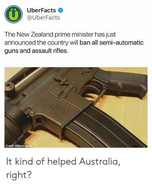 Guns, Memes, and Australia: UberFacts  @UberFacts  The New Zealand prime minister has just  announced the country will ban all semi-automatic  guns and assault rifles.  Credit: IlIBlackhartill It kind of helped Australia, right?
