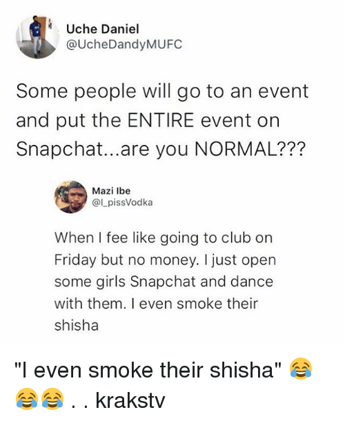 """shisha: Uche Daniel  @UcheDandyMUFC  Some people will go to an event  and put the ENTIRE event orn  Snapchat...are you NORMAL???  Mazi lbe  @LpissVodka  When I fee like going to club on  Friday but no money. I just open  some girls Snapchat and dance  with them. I even smoke their  shisha """"I even smoke their shisha"""" 😂😂😂 . . krakstv"""