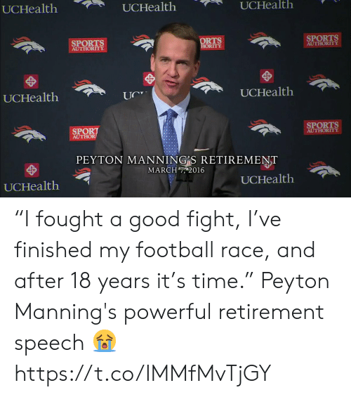 "Peyton: UCHealth  UCHealth  UCHealth  SPORTS  AUTHORITY  ORTS  ORITY  SPORTS  AUTHORITY  UCHealth  UCHealtlh  SPORT  AUTHOR  SPORTS  AUTHORITY  PEYTON MANNING S RETIREMENT  MARCH7, 2016  UCHealth  UCHealth ""I fought a good fight, I've finished my football race, and after 18 years it's time.""  Peyton Manning's powerful retirement speech 😭 https://t.co/IMMfMvTjGY"