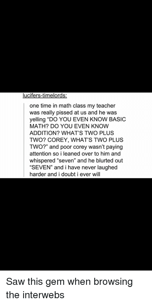 """math class: ucifers-timelords  one time in math class my teacher  was really pissed at us and he was  yelling """"DO YOU EVEN KNOW BASIC  MATH? DO YOU EVEN KNOW  ADDITION? WHAT'S TWO PLUS  TWO? COREY, WHAT'S TWO PLUS  TWO?"""" and poor corey wasn't paying  attention so i leaned over to him and  whispered """"seven"""" and he blurted out  """"SEVEN and i have never laughed  harder and i doubt i ever will Saw this gem when browsing the interwebs"""