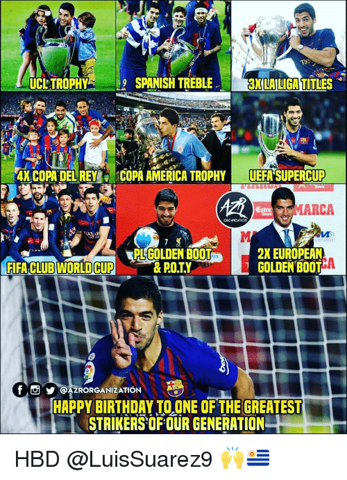 uefa: UCLTROPHYSPANISH TRE  BLE  3K LA LIGA TITLES  ANCOPA DEUREY;  COPA AMERICA' TROPHY-UEFA SUPERCUP  MARCA  PL GOLDEN BOOT  2X EUROPEAN  ACLUB MORD CUPE BTA  f@AZRORGANIZATION  c t  HAPPY BIRTHDAY TO ONE OF THE GREATEST  STRIKERSOFOUR GENERATION HBD @LuisSuarez9 🙌🇺🇾