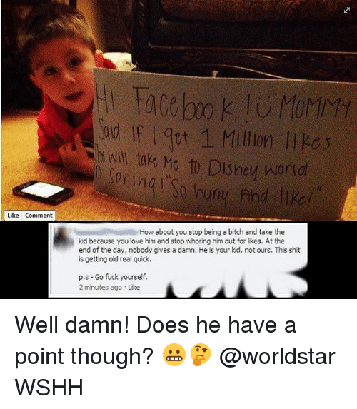 Whoring: ud If I 9pt 1 Millin l  t Wll tMto Disneu orio  Like Comment  How about you stop being a bitch and take the  kid because you love him and stop whoring him out for likes. At the  end of the day, nobody gives a damn. He is your kid, not ours. This shit  is getting old real quick.  p.s- Go fuck yourself.  2 minutes ago Like Well damn! Does he have a point though? 😬🤔 @worldstar WSHH