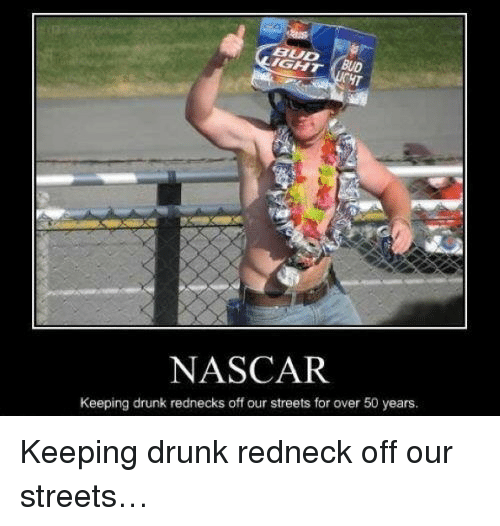 nascar: UD  NASCAR  Keeping drunk rednecks off our streets for over 50 years. <p>Keeping drunk redneck off our streets…</p>
