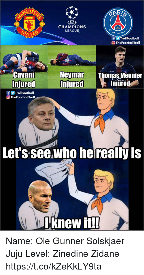 Football, Memes, and Neymar: UEA  CHAMPIONS  LEAGUE  GERM  fTrollFootball  TheFootballTroll  Cavani  Neymar Thomas Meunier  Injured  Injured  f回Trol!Football  @TheFootballTroll  Injured  Let's seewho he really is  Lknew It Name: Ole Gunner Solskjaer  Juju Level: Zinedine Zidane https://t.co/kZeKkLY9ta