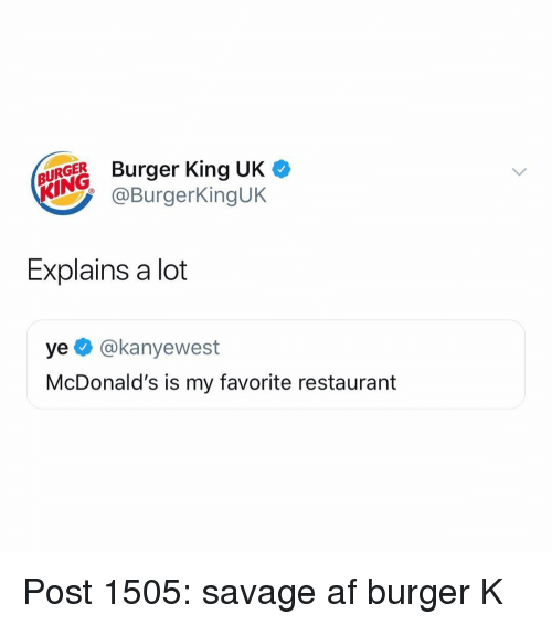 Af, Burger King, and McDonalds: UEBurger King UK  BURGER  KING  @BurgerKingUK  Explains a lot  ye @kanyewest  McDonald's is my favorite restaurant Post 1505: savage af burger K