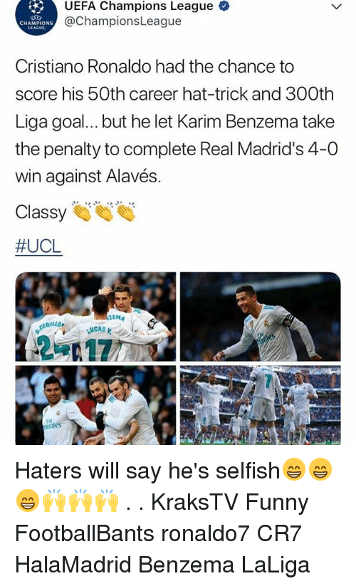 Cristiano Ronaldo, Funny, and Memes: UEFA Champions League  @ChampionsLeague  CHAMPIONS  LEAGUL  Cristiano Ronaldo had the chance to  score his 50th career hat-trick and 300th  Liga goal... but he let Karim Benzema take  the penalty to complete Real Madrid's 4-0  win against Alavés.  #UCL  EMA  LUCAS  IN  iates Haters will say he's selfish😁😁😁🙌🙌🙌 . . KraksTV Funny FootballBants ronaldo7 CR7 HalaMadrid Benzema LaLiga