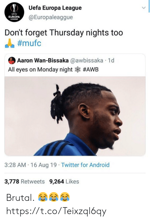 uefa: Uefa Europa League  @Europaleaggue  EUROPA  LEAGUE  Don't forget Thursday nights too  #mufc  Aaron Wan-Bissaka @awbissaka 1d  All eyes on Monday night  #AWB  3:28 AM 16 Aug 19 Twitter for Android  3,778 Retweets 9,264 Likes Brutal. 😂😂😂 https://t.co/Teixzql6qy