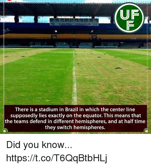 Memes, Brazil, and Time: UF  There is a stadium in Brazil in which the center line  supposedly lies exactly on the equator. This means that  the teams defend in different hemispheres, and at half time  they switch hemispheres. Did you know... https://t.co/T6QqBtbHLj