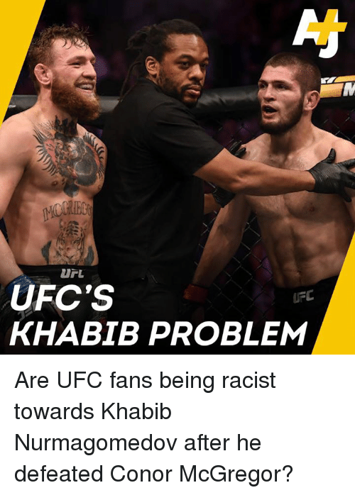 Conor McGregor, Memes, and Ufc: UFC'S  KHABIB PROBLEM  UFC Are UFC fans being racist towards Khabib Nurmagomedov after he defeated Conor McGregor?