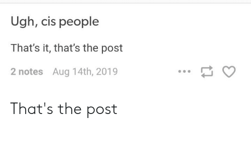 Tumblr, Cis, and Post: Ugh, cis people  That's it, that's the post  2 notes Aug 14th, 2019 That's the post