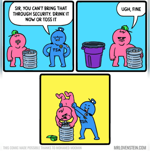 toss it: UGH, FINE  SIR, YOU CAN'T BRING THAT  THROUGH SECURITY DRINKIT  NOW OR TOSS IT  TSA  SA  MRLOVENSTEIN.COM  THIS COMIC MADE POSSIBLE THANKS TO MOHAMED MOOMIN