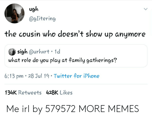 Dank, Family, and Iphone: ugh  @gIitering  the cousin who doesn't show up anymore  sigh @urhxrt 1d  what role do you play at family gatherings?  6:13 pm 28 Jul 19 Twitter for iPhone  134K Retweets 428K Likes Me irl by 579572 MORE MEMES