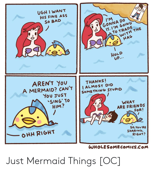 Ass, Bad, and Friends: UGH I WANT  HIS FINE ASS  So BAD  IM  GONNA DO  IT.I'M GOING  To TRADE  WITH THE  HAG  HOLD  UP...  AREN'T YOU  A MERMAID? CAN'T  THANKS!  I ALMOST DIO  SOMETHING STUPID  You JUST  SING' TO  HIM?  WHAT  ARE FRIENDS  FOR!  OHH RIGHT  So,You'RE  SHARING,  RIGHT?  WHOLESOMECOMICS.COM Just Mermaid Things [OC]