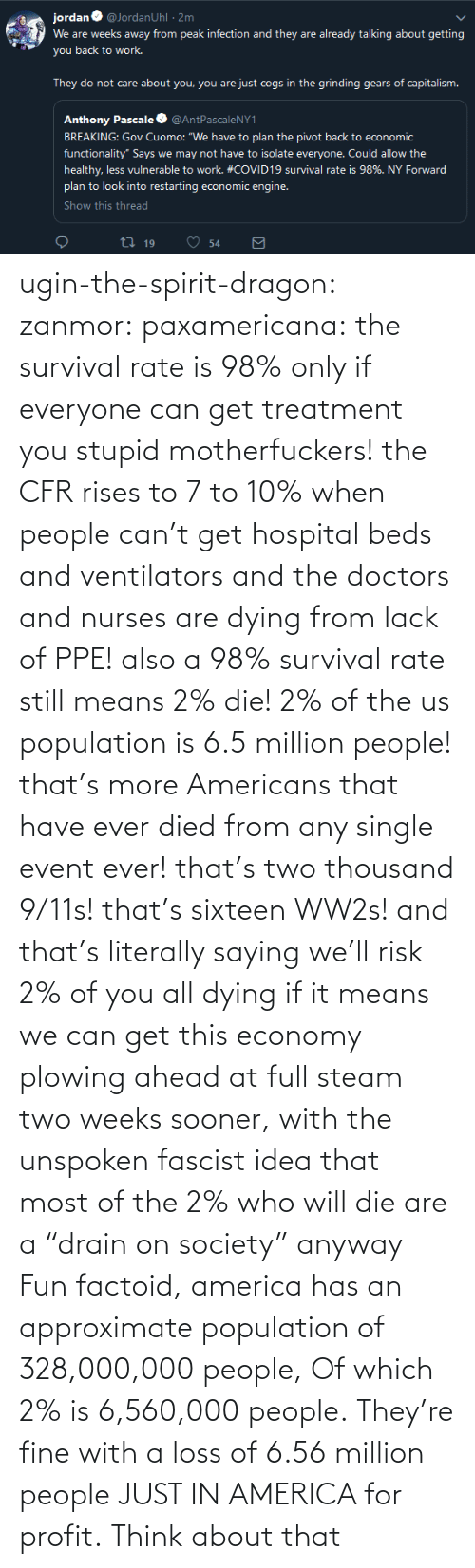 "Hospital: ugin-the-spirit-dragon: zanmor:   paxamericana:  the survival rate is 98% only if everyone can get treatment you stupid motherfuckers! the CFR rises to 7 to 10% when people can't get hospital beds and ventilators and the doctors and nurses are dying from lack of PPE!  also a 98% survival rate still means 2% die! 2% of the us population is 6.5 million people! that's more Americans that have ever died from any single event ever! that's two thousand 9/11s! that's sixteen WW2s!  and that's literally saying we'll risk 2% of you all dying if it means we can get this economy plowing ahead at full steam two weeks sooner, with the unspoken fascist idea that most of the 2% who will die are a ""drain on society"" anyway    Fun factoid, america has an approximate population of 328,000,000 people,  Of which 2% is 6,560,000 people. They're fine with a loss of 6.56 million people JUST IN AMERICA for profit. Think about that"