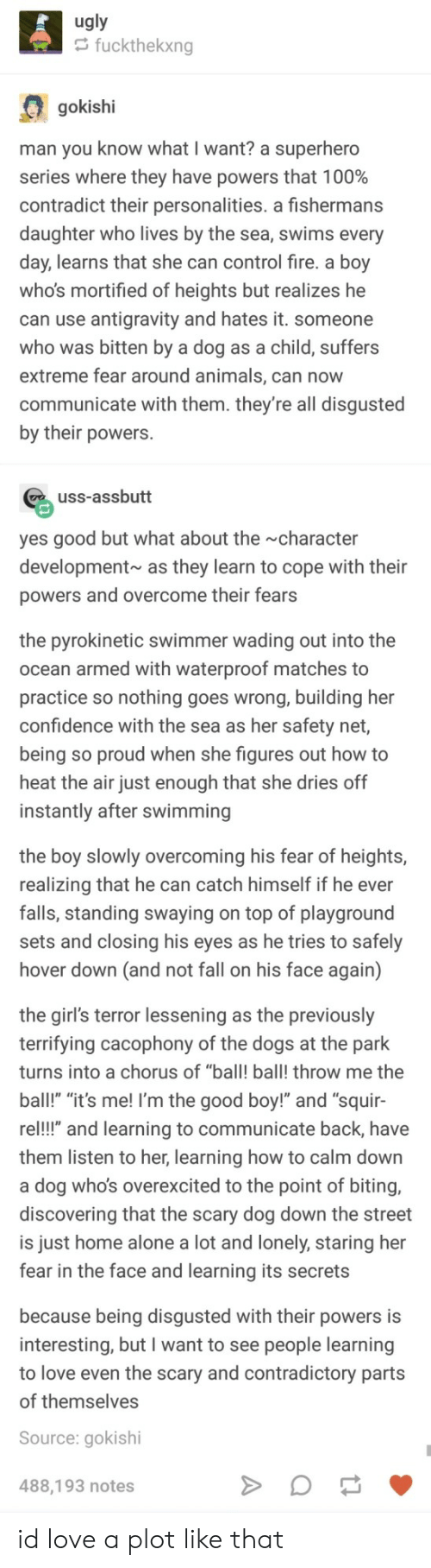 "swimmer: ugly  fuckthekxng  gokishi  man you know what I want? a superhero  series where they have powers that 1 00%  contradict their personalities. a fishermans  daughter who lives by the sea, swims every  day, learns that she can control fire. a boy  who's mortified of heights but realizes he  can use antigravity and hates it. someone  who was bitten by a dog as a child, suffers  extreme fear around animals, can now  communicate with them. they're all disgusted  by their powers.  uss-assbutt  yes good but what about the character  development as they learn to cope with their  powers and overcome their fears  the pyrokinetic swimmer wading out into the  ocean armed with waterproof matches to  practice so nothing goes wrong, building her  confidence with the sea as her safety net,  being so proud when she figures out how to  heat the air just enough that she dries off  instantly after swimming  the boy slowly overcoming his fear of heights,  realizing that he can catch himself if he ever  falls, standing swaying on top of playground  sets and closing his eyes as he tries to safely  hover down (and not fall on his face again)  the girl's terror lessening as the previously  terrifying cacophony of the dogs at the park  turns into a chorus of ""ball! ball! throw me the  ball!"" ""it's me! I'm the good boy!"" and ""squir-  re!!"" and learning to communicate back, have  them listen to her, learning how to calm down  a dog who's overexcited to the point of biting,  discovering that the scary dog down the street  is just home alone a lot and lonely, staring her  fear in the face and learning its secrets  because being disgusted with their powers is  interesting, but I want to see people learning  to love even the scary and contradictory parts  of themselves  Source: gokishi  488,193 notes id love a plot like that"