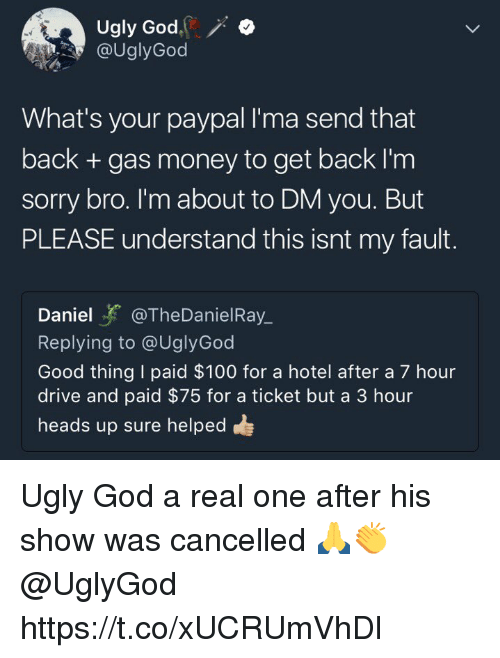 Anaconda, God, and Money: Ugly God.  @UglyGod  What's your paypal I'ma send that  back + gas money to get back I'm  sorry bro. I'm about to DM you. But  PLEASE understand this isnt my fault.  Daniel@TheDanielRay  Replying to @UglyGod  Good thing I paid $100 for a hotel after a 7 hour  drive and paid $75 for a ticket but a 3 hour  heads up sure helped Ugly God a real one after his show was cancelled 🙏👏 @UglyGod https://t.co/xUCRUmVhDl
