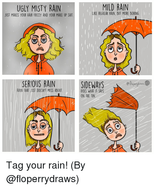 Memes, Shit, and Ugly: UGLY MISTY RAIN  JUST MAKES YOUR HAIR FRIZZY AND YOUR MAKE UP SHIT  MILD RAIN  LIKE REGULAR RAIN, BUT MORE BORING  SERIOUS RAINSIDEWAYS  RAIN THAT JUST DOESN'T MESS ABOUT  DOES WHAT IT SAYS  ON THE TIN Tag your rain! (By @floperrydraws)