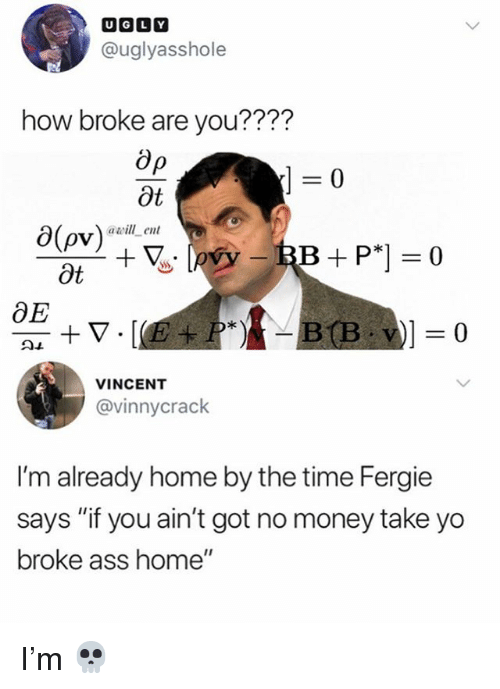"""Ass, Memes, and Money: @uglyasshole  how broke are you????  0  Ot  0(ov)  Ot  awill ent  OE  VINCENT  @vinnycrack  I'm already home by the time Fergie  says """"if you ain't got no money take yo  broke ass home"""" I'm 💀"""