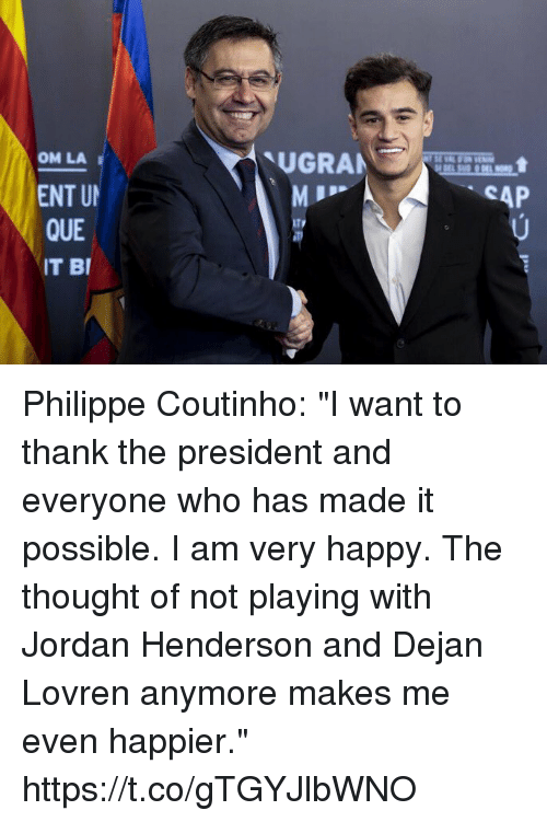 "Soccer, Happy, and Jordan: UGRAN  OM LA  ENT U  QUE  IT BI  SAP Philippe Coutinho: ""I want to thank the president and everyone who has made it possible. I am very happy. The thought of not playing with Jordan Henderson and Dejan Lovren anymore makes me even happier."" https://t.co/gTGYJlbWNO"