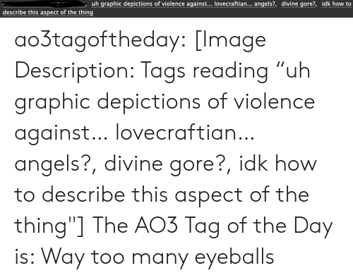 "tags: uh graphic depictions of violence against... lovecraftian... angels?, divine gore?, idk how to  describe this aspect of the thing ao3tagoftheday:  [Image Description: Tags reading ""uh graphic depictions of violence against… lovecraftian… angels?, divine gore?, idk how to describe this aspect of the thing""]  The AO3 Tag of the Day is: Way too many eyeballs"