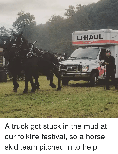 Help, Horse, and Festival: UHAUL  TRUCK SHARE 247 A truck got stuck in the mud at our folklife festival, so a horse skid team pitched in to help.