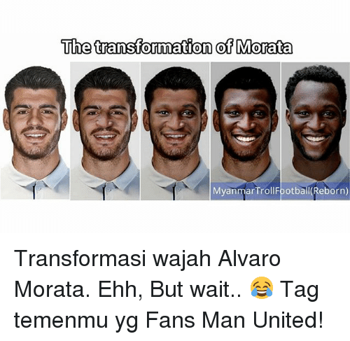 Memes, United, and 🤖: Uhe transformation of Morata  MyanmarTrollFootball (Reborn) Transformasi wajah Alvaro Morata. Ehh, But wait.. 😂 Tag temenmu yg Fans Man United!