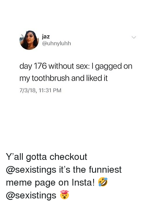 Meme, Sex, and Relatable: @uhnyluhh  day 176 without sex: I gagged on  my toothbrush and liked it  7/3/18, 11:31 PM Y'all gotta checkout @sexistings it's the funniest meme page on Insta! 🤣 @sexistings 🤯