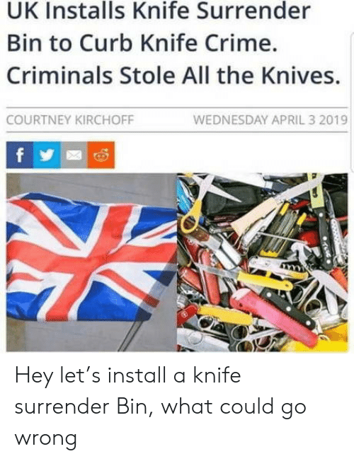 courtney: UK Installs Knife Surrender  Bin to Curb Knife Crime.  Criminals Stole All the Knives.  WEDNESDAY APRIL 3 2019  COURTNEY KIRCHOFF  f Hey let's install a knife surrender Bin, what could go wrong