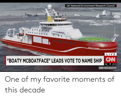 "Leads: UK National Environment Research Council  NAME OF VESSEL  LIVE  ""BOATY MCBOATFACE"" LEADS VOTE TO NAME SHIP CN  ▼ -47.74  HSI  CNN NEWSROOM One of my favorite moments of this decade"