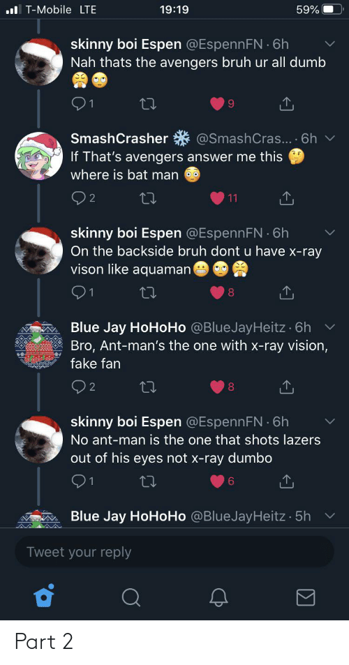 Hohoho: ul T-Mobile LTE  19:19  59%  skinny boi Espen @EspennFN 6h  Nah thats the avengers bruh ur all dumb  @SmashCras... · 6h  SmashCrasher  If That's avengers answer me this  where is bat man  11  skinny boi Espen @EspennFN 6h  On the backside bruh dont u have x-ray  vison like aquaman  Blue Jay HoHoHo @BlueJayHeitz · 6h v  Bro, Ant-man's the one with x-ray vision,  fake fan  Q2  8.  skinny boi Espen @EspennFN 6h  No ant-man is the one that shots lazers  out of his eyes not x-ray dumbo  91  6.  Blue Jay HoHoHo @BlueJayHeitz 5h  Tweet your reply Part 2