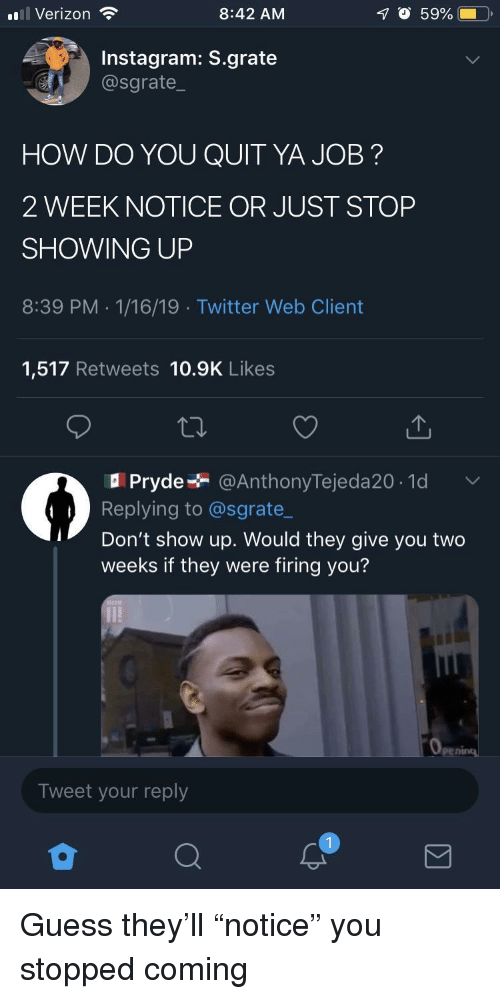 "Instagram, Twitter, and Verizon: ul Verizon  8:42 AM  O 59%  Instagram: S.grate  @sgrate  HOW DO YOU QUIT YA JOB?  2 WEEK NOTICE OR JUST STOP  SHOWING UP  8:39 PM .1/16/19 Twitter Web Client  1,517 Retweets 10.9K Likes  Pryde @AnthonyTejeda20.1d  Replying to @sgrate_  Don't show up. Would they give you two  weeks if they were firing you?  Tweet your reply Guess they'll ""notice"" you stopped coming"