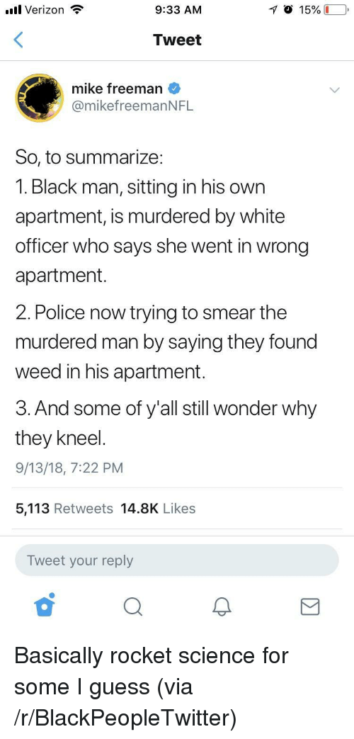 Blackpeopletwitter, Police, and Verizon: .ul Verizon  9:33 AM  Tweet  mike freeman  @mikefreemanNFL  So, to summarize:  1. Black man, sitting in his own  apartment, is murdered by white  officer who says she went in wrong  apartment  2. Police now trying to smear the  murdered man by saying they found  weed in his apartment.  3. And some of y'all still wonder why  they kneel  9/13/18, 7:22 PM  5,113 Retweets 14.8K Likes  Tweet your reply Basically rocket science for some I guess (via /r/BlackPeopleTwitter)