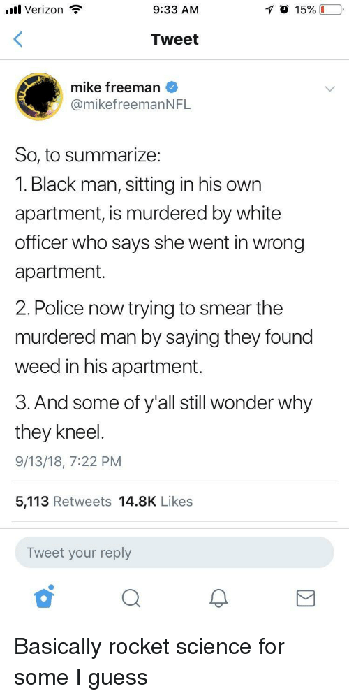Police, Verizon, and Weed: .ul Verizon  9:33 AM  Tweet  mike freeman  @mikefreemanNFL  So, to summarize:  1. Black man, sitting in his own  apartment, is murdered by white  officer who says she went in wrong  apartment  2. Police now trying to smear the  murdered man by saying they found  weed in his apartment.  3. And some of y'all still wonder why  they kneel  9/13/18, 7:22 PM  5,113 Retweets 14.8K Likes  Tweet your reply Basically rocket science for some I guess