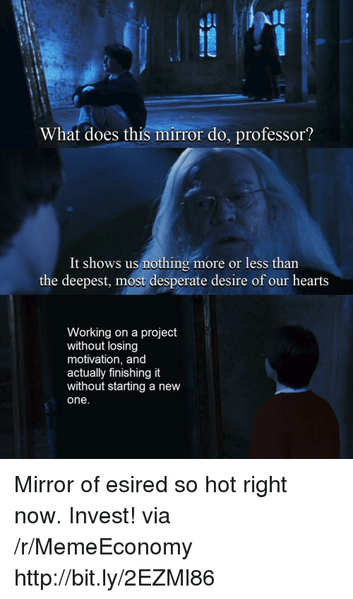 Desperate, Hearts, and Http: UL  What does this mirror do, professor?  It shows us nothing more or less than  the deepest, most desperate desire of our hearts  Working on a project  without losing  motivation, and  actually finishing it  without starting a new  one Mirror of esired so hot right now. Invest! via /r/MemeEconomy http://bit.ly/2EZMl86