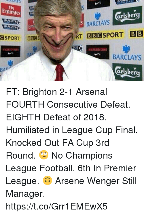 Arsenal, Football, and Premier League: ULAYS  Fly  Emirates  arlsbe  BARCLAYS  BARCLAYS  SPORT BBCS  AYS  ANLITCOUNT  BARCLAYS  Grlsberg  BAP FT: Brighton 2-1 Arsenal   FOURTH Consecutive Defeat.   EIGHTH Defeat of 2018.   Humiliated in League Cup Final.   Knocked Out FA Cup 3rd Round.  🙄 No Champions League Football.   6th In Premier League.  🙃 Arsene Wenger Still Manager. https://t.co/Grr1EMEwX5
