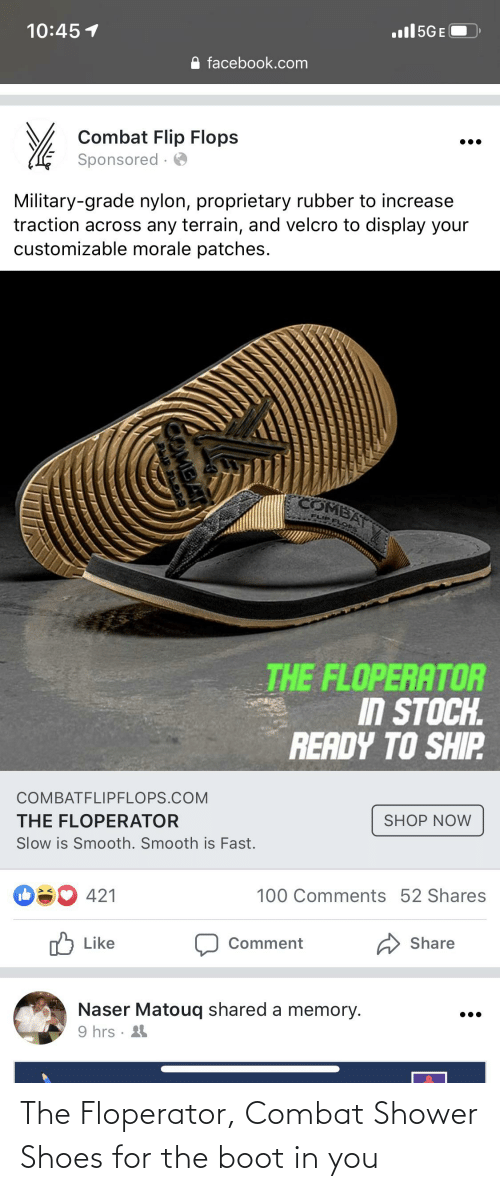 Military Grade: .ull5GE  10:45 1  facebook.com  Combat Flip Flops  Sponsored  Military-grade nylon, proprietary rubber to increase  traction across any terrain, and velcro to display your  customizable morale patches.  COMBAT  FLIP FLO  THE FLOPERATOR  IN STOCH.  READY TO SHIP  COMBATFLIPFLOPS.COM  SHOP NOW  THE FLOPERATOR  Slow is Smooth. Smooth is Fast.  100 Comments 52 Shares  O 421  Share  Comment  nל Like  Naser Matouq shared a memory.  9 hrs · 4  OMBAT The Floperator, Combat Shower Shoes for the boot in you