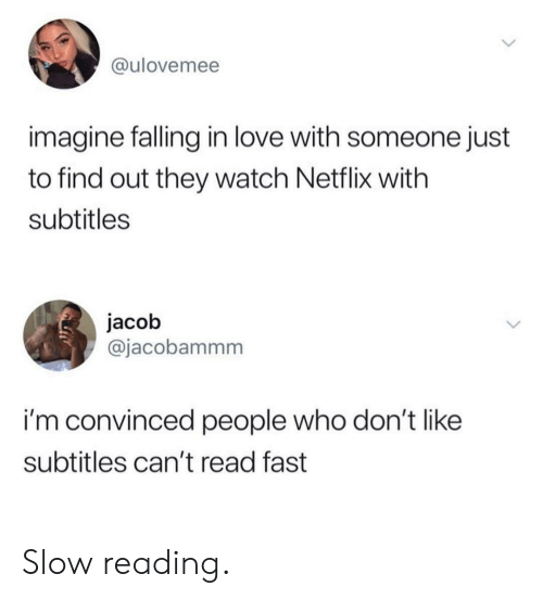 Love, Netflix, and Watch: @ulovemee  imagine falling in love with someone just  to find out they watch Netflix with  subtitles  jacob  @jacobammm  i'm convinced people who don'tlike  subtitles can't read fast Slow reading.