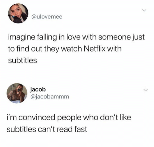 Love, Netflix, and Watch: @ulovemee  imagine falling in love with someone just  to find out they watch Netflix with  subtitles  jacob  @jacobammm  i'm convinced people who don't like  subtitles can't read fast
