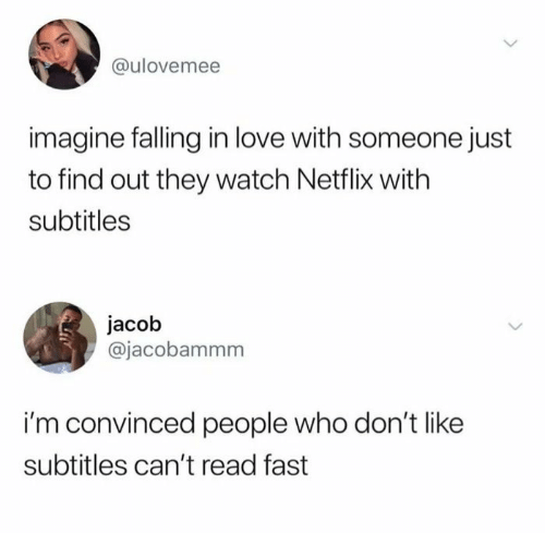 imagine: @ulovemee  imagine falling in love with someone just  to find out they watch Netflix with  subtitles  jacob  @jacobammm  i'm convinced people who don't like  subtitles can't read fast