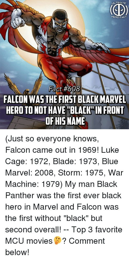 """Bladee: ULTIMATE  HERO FACT  Fact #608  FALCON WAS THE FIRST BLACK MARVEL  HERO TO NOT HAVE BLAK IN FRONT  OF HISNAME (Just so everyone knows, Falcon came out in 1969! Luke Cage: 1972, Blade: 1973, Blue Marvel: 2008, Storm: 1975, War Machine: 1979) My man Black Panther was the first ever black hero in Marvel and Falcon was the first without """"black"""" but second overall! -- Top 3 favorite MCU movies🤔? Comment below!"""