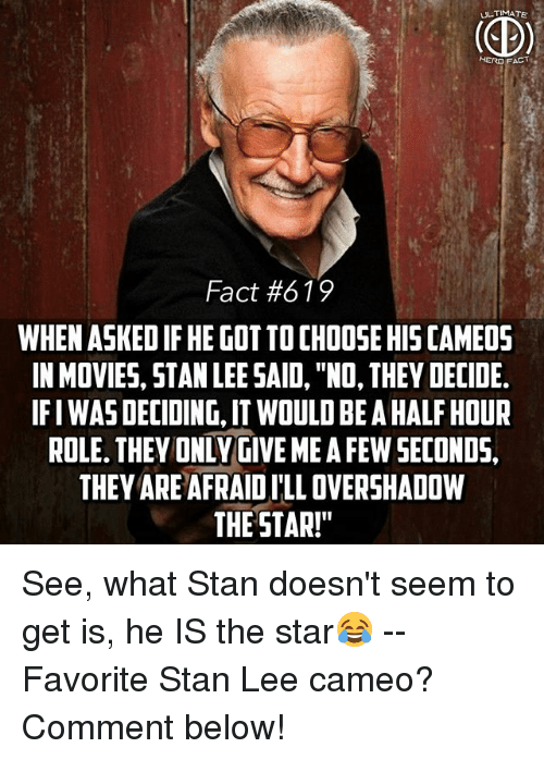 "Memes, Movies, and Stan: ULTIMATE  HERO FACT  Fact #619  WHEN ASKED IF HE GOT TO CHOOSE HIS CAMEO5  IN MOVIES, STAN LEE SAID, ""NO, THEY DECIDE.  IFI WAS DECIDING, IT WOULD BE A HALF HOUR  ROLE. THEY ONLY GIVE ME A FEW SECONDS,  THEY ARE AFRAID I'LL OVERSHADOW  THE STAR!"" See, what Stan doesn't seem to get is, he IS the star😂 -- Favorite Stan Lee cameo? Comment below!"
