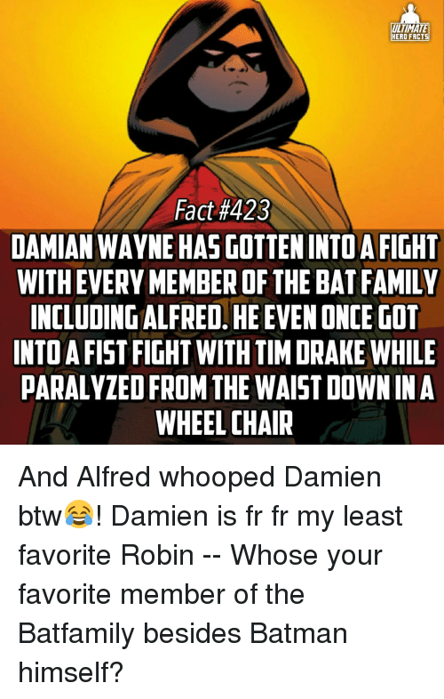 Paralyzation: ULTIMATE  HERO FACTS  Fact #423  DAMIAN WAYNE HASGOTTENINTOA FIGHT  WITH EVERY MEMBER OF THE BAT FAMILY  INCLUDING ALFRED. HEEVENONCE GOT  INTO A FIST FIGHT WITH TIM DRAKE WHILE  PARALYZED FROM THE WAIST DOWN IN A  WHEELCHAIR And Alfred whooped Damien btw😂! Damien is fr fr my least favorite Robin -- Whose your favorite member of the Batfamily besides Batman himself?