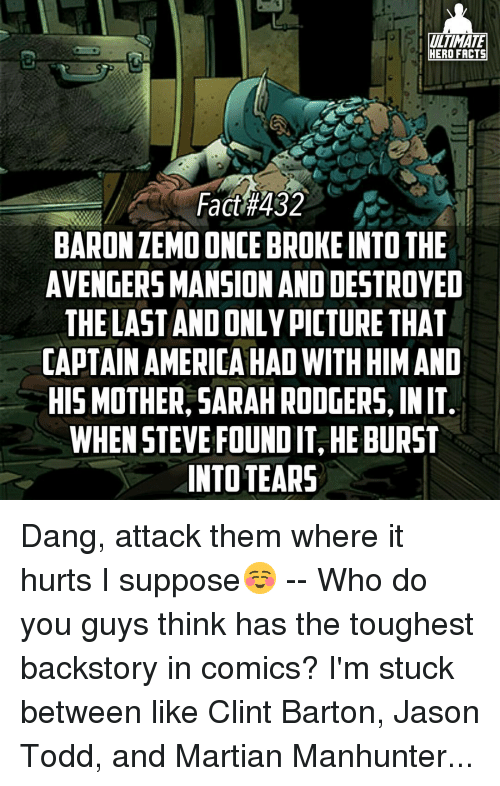 Rodgering: ULTIMATE  HERO FACTS  Fact #432  BARONZEMO ONCE BROKE INTO THE  AVENGERSMANSION ANDDESTROYED  THE LAST AND ONLY PICTURE THAT  CAPTAIN AMERICA HAD WITHHIMAND  HIS MOTHER, SARAH RODGERS, INIT  WHEN STEVE FOUNDITSHEBURST  INTO TEARS Dang, attack them where it hurts I suppose☺ -- Who do you guys think has the toughest backstory in comics? I'm stuck between like Clint Barton, Jason Todd, and Martian Manhunter...