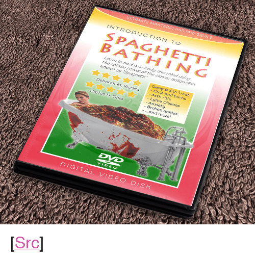 "Bath Water: ULTIMATE MASTERCLASS DVD SERIES  INTRODUCTION TO  SPAGHETTI  BATHING  Learn to heal your body and mind using  the holistic power of the classic ltalian dish  known as Spaghett  Designed to Treat  Cuts and burns  - Arth ritis  - Lyme Disease  - Anxiety  - Broken ankles  Deborah M, Florida  - Carlos H. Ohio  -...and more!  VIDEO  DIGITAL VIDEO DISk <p>[<a href=""https://www.reddit.com/r/surrealmemes/comments/7v0yag/tomato_bath_water/"">Src</a>]</p>"