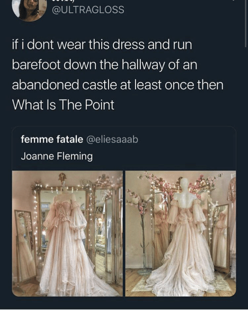 Run, Dress, and What Is: @ULTRAGLOSS  if i dont wear this dress and run  barefoot down the hallway of an  abandoned castle at least once then  What Is The Point  femme fatale @eliesaaab  Joanne Fleming