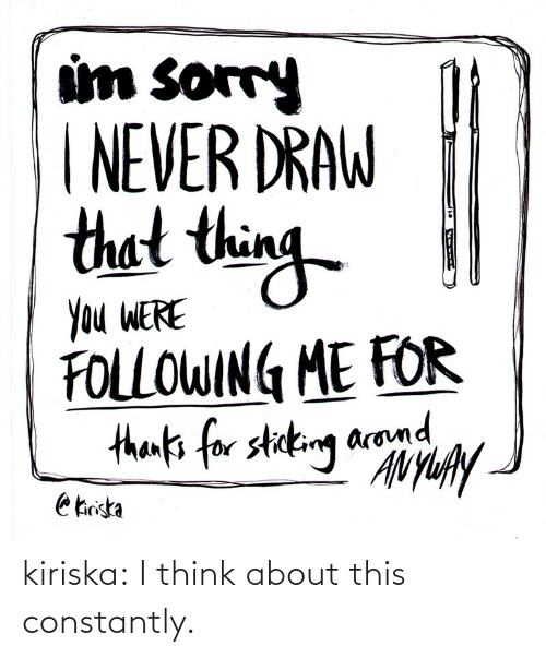 thin: um sorry  NEVER DRAW  thet thin  Ou WERE  FOLLOWIN ME FOR  arom kiriska:  I think about this constantly.