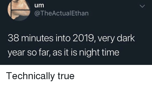 As It Is: um  @TheActualEthan  38 minutes into 2019, very dark  year so far, as it is night time Technically true